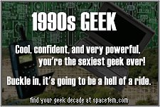 90's geek. Cool, confident, and very powerful, you're the sexiest geek ever! Buckle in, your decade is one hell of a ride.